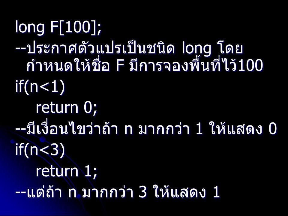 long F[100]; --ประกาศตัวแปรเป็นชนิด long โดยกำหนดให้ชื่อ F มีการจองพื้นที่ไว้100. if(n<1) return 0;